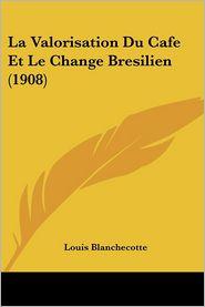 La Valorisation Du Cafe Et Le Change Bresilien (1908) - Louis Blanchecotte