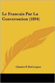 Le Francais Par La Conversation (1894) - Charles P. Ducroquet