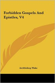 Forbidden Gospels And Epistles, V4 - Archbishop Wake