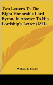 Two Letters to the Right Honorable Lord Byron, in Answer to His Lordship's Letter (1821) - William L. Bowles