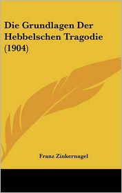 Die Grundlagen Der Hebbelschen Tragodie (1904) - Franz Zinkernagel