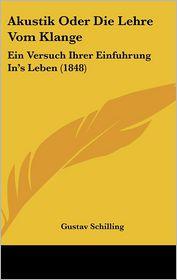 Akustik Oder Die Lehre Vom Klange: Ein Versuch Ihrer Einfuhrung In's Leben (1848) - Gustav Schilling