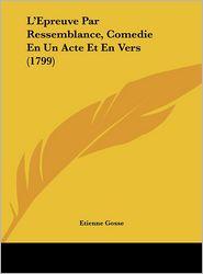 L'Epreuve Par Ressemblance, Comedie En Un Acte Et En Vers (1799) - Etienne Gosse