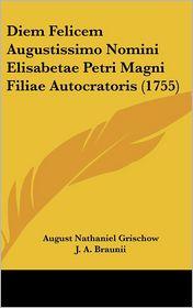 Diem Felicem Augustissimo Nomini Elisabetae Petri Magni Filiae Autocratoris (1755) - August Nathaniel Grischow, J. A. Braunii