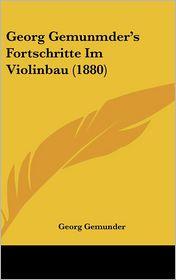 Georg Gemunmder's Fortschritte Im Violinbau (1880) - Georg Gemunder
