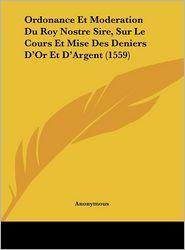 Ordonance Et Moderation Du Roy Nostre Sire, Sur Le Cours Et Mise Des Deniers D'Or Et D'Argent (1559) - Anonymous