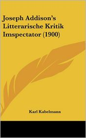 Joseph Addison's Litterarische Kritik Imspectator (1900) - Karl Kabelmann
