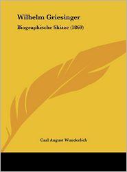 Wilhelm Griesinger: Biographische Skizze (1869) - Carl August Wunderlich