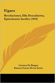 Figaro: Revelaciones, Ella Descubierta, Epistoloario Inedito (1919) - Carmen De Burgos, Ramon Gomez De La Serna