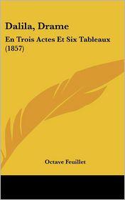 Dalila, Drame: En Trois Actes Et Six Tableaux (1857) - Octave Feuillet