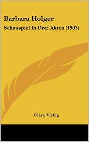 Barbara Holger: Schauspiel In Drei Akten (1903) - Clara Viebig