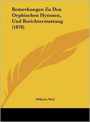 Bemerkungen Zu Den Orphischen Hymnen, Und Berichterstattung (1878) - Wilhelm Wiel