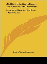 Die Historische Entwicklung Des Medicinischen Unterrichts: Seine Vorbedingungen Und Seine Aufgaben (1883) - Friedric Von Recklinghausen