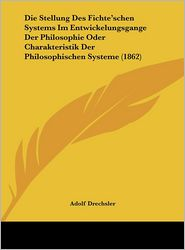 Die Stellung Des Fichte'schen Systems Im Entwickelungsgange Der Philosophie Oder Charakteristik Der Philosophischen Systeme (1862) - Adolf Drechsler