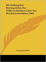 Die Stellung Des Reichsgerichts Zur Volkerrechtlichen Lehre Von Der Exterritorialitat (1904) - Georg Paul Muller