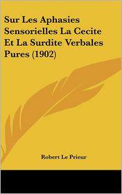 Sur Les Aphasies Sensorielles La Cecite Et La Surdite Verbales Pures (1902) - Robert Le Prieur