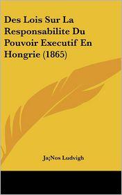 Des Lois Sur La Responsabilite Du Pouvoir Executif En Hongrie (1865) - Ja Nos Ludvigh