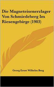 Die Magneteisenerzlager Von Schmiedeberg Im Riesengebirge (1903) - Georg Ernst Wilhelm Berg