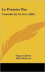 Le Premier Pas: Comedie En Un Acte (1862) - Eugene Labiche, Alfred Delacour
