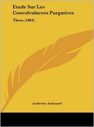 Etude Sur Les Convolvulacees Purgatives: These (1864) - Ambroise Andouard