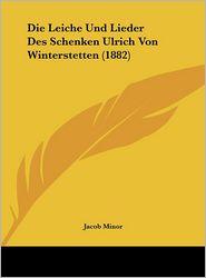 Die Leiche Und Lieder Des Schenken Ulrich Von Winterstetten (1882) - Jacob Minor (Editor)