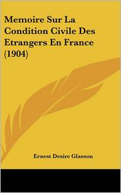 Memoire Sur La Condition Civile Des Etrangers En France (1904) - Ernest Desire Glasson
