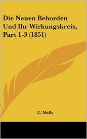 Die Neuen Behorden Und Ihr Wirkungskreis, Part 1-3 (1851) - C. Mally