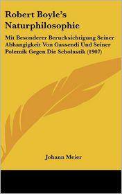 Robert Boyle's Naturphilosophie: Mit Besonderer Berucksichtigung Seiner Abhangigkeit Von Gassendi Und Seiner Polemik Gegen Die Scholastik (1907) - Johann Meier