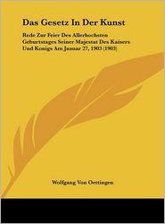 Das Gesetz In Der Kunst: Rede Zur Feier Des Allerhochsten Geburtstages Seiner Majestat Des Kaisers Und Konigs Am Januar 27, 1903 (1903) - Wolfgang Von Oettingen
