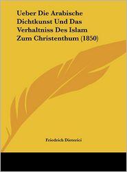 Ueber Die Arabische Dichtkunst Und Das Verhaltniss Des Islam Zum Christenthum (1850) - Friedrich Dieterici