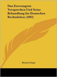 Das Erzwungene Versprechen Und Seine Behandlung Im Deutschen Rechtsleben (1892) - Heinrich Siegel