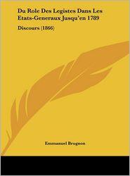 Du Role Des Legistes Dans Les Etats-Generaux Jusqu'en 1789: Discours (1866) - Emmanuel Brugnon