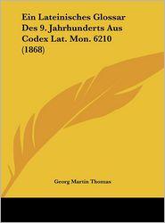 Ein Lateinisches Glossar Des 9. Jahrhunderts Aus Codex Lat. Mon. 6210 (1868) - Georg Martin Thomas (Editor)