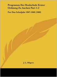 Programm Der Realschule Erster Ordnung Zu Aachen Part 1-2: Fur Das Schuljahr 1867-1868 (1868) - J.L. Hilgers