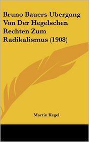 Bruno Bauers Ubergang Von Der Hegelschen Rechten Zum Radikalismus (1908) - Martin Kegel