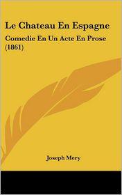 Le Chateau En Espagne: Comedie En Un Acte En Prose (1861) - Joseph Mery