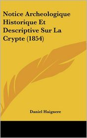Notice Archeologique Historique Et Descriptive Sur La Crypte (1854) - Daniel Haignere
