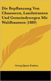 Die Bepflanzung Von Chausseen, Landstrassen Und Gemeindewegen Mit Waldbaumen (1889) - Georg Quaet Faslem