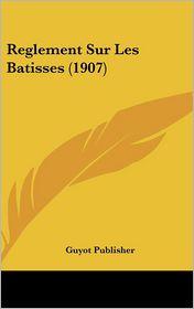Reglement Sur Les Batisses (1907) - Guyot Publisher