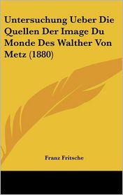 Untersuchung Ueber Die Quellen Der Image Du Monde Des Walther Von Metz (1880) - Franz Fritsche