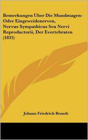 Bemerkungen Uber Die Mundmagen-Oder Eingeweidenerven, Nervus Sympathicus Seu Nervi Reproductorii, Der Evertebraten (1835) - Johann Friedrich Brandt