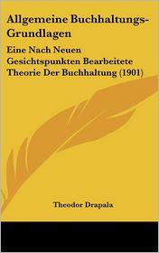Allgemeine Buchhaltungs-Grundlagen: Eine Nach Neuen Gesichtspunkten Bearbeitete Theorie Der Buchhaltung (1901) - Theodor Drapala