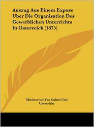 Auszug Aus Einem Expose Uber Die Organisation Des Gewerblichen Unterrichts In Osterreich (1875) - Ministerium Fur Cultus Und Unterricht