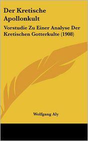 Der Kretische Apollonkult: Vorstudie Zu Einer Analyse Der Kretischen Gotterkulte (1908) - Wolfgang Aly