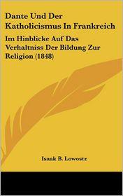 Dante Und Der Katholicismus In Frankreich: Im Hinblicke Auf Das Verhaltniss Der Bildung Zur Religion (1848) - Isaak B. Lowostz