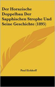 Der Horazische Doppelbau Der Sapphischen Strophe Und Seine Geschichte (1895) - Paul Eickhoff