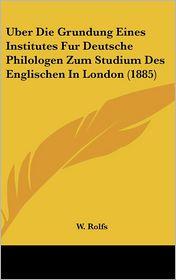 Uber Die Grundung Eines Institutes Fur Deutsche Philologen Zum Studium Des Englischen In London (1885) - W. Rolfs