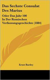 Das Sechste Consulat Des Marius: Oder Das Jahr 100 In Der Romischen Verfassungsgeschichte (1884) - Ernst Bardey