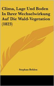 Clima, Lage Und Boden In Ihrer Wechselwirkung Auf Die Wald-Vegetation (1823) - Stephan Behlen