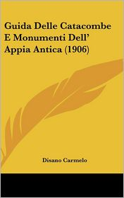 Guida Delle Catacombe E Monumenti Dell' Appia Antica (1906) - Disano Carmelo